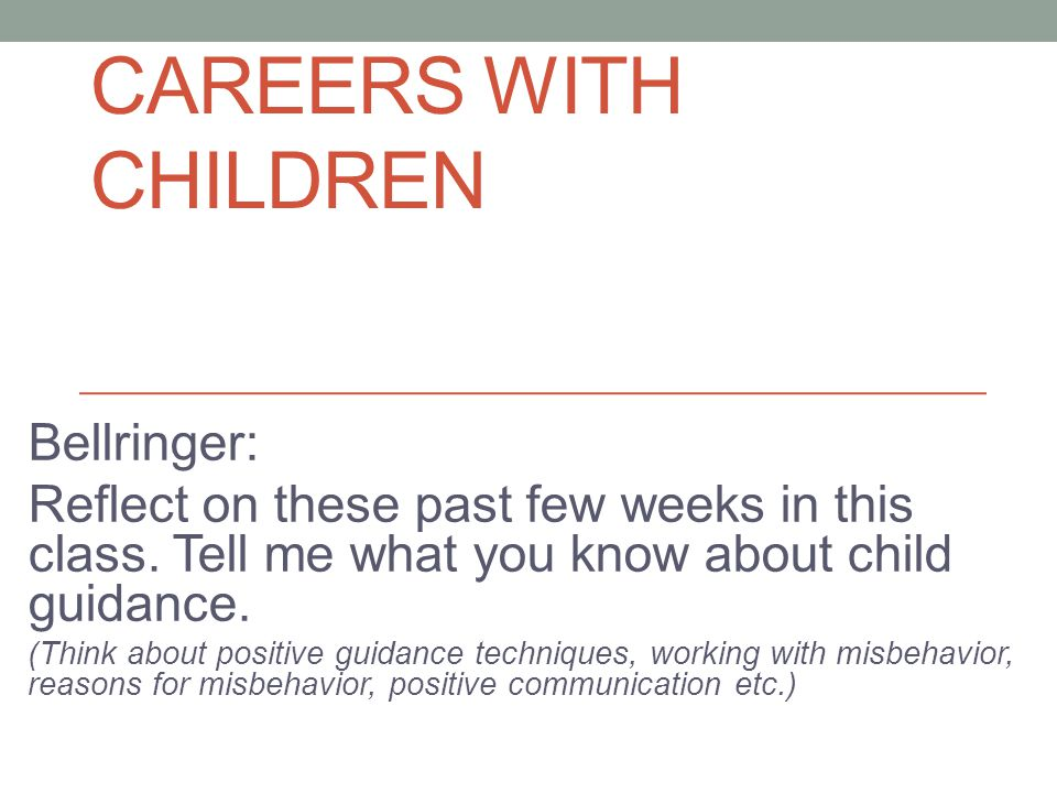 CAREERS WITH CHILDREN Bellringer: Reflect on these past few weeks in this class. Tell me what you know about child guidance. (Think about positive gui