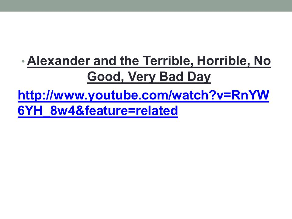Alexander and the Terrible, Horrible, No Good, Very Bad Day http://www.youtube.com/watch?v=RnYW 6YH_8w4&feature=related