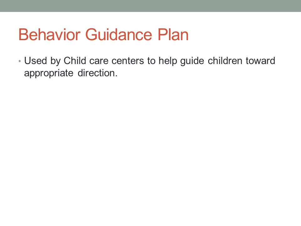Behavior Guidance Plan Used by Child care centers to help guide children toward appropriate direction.