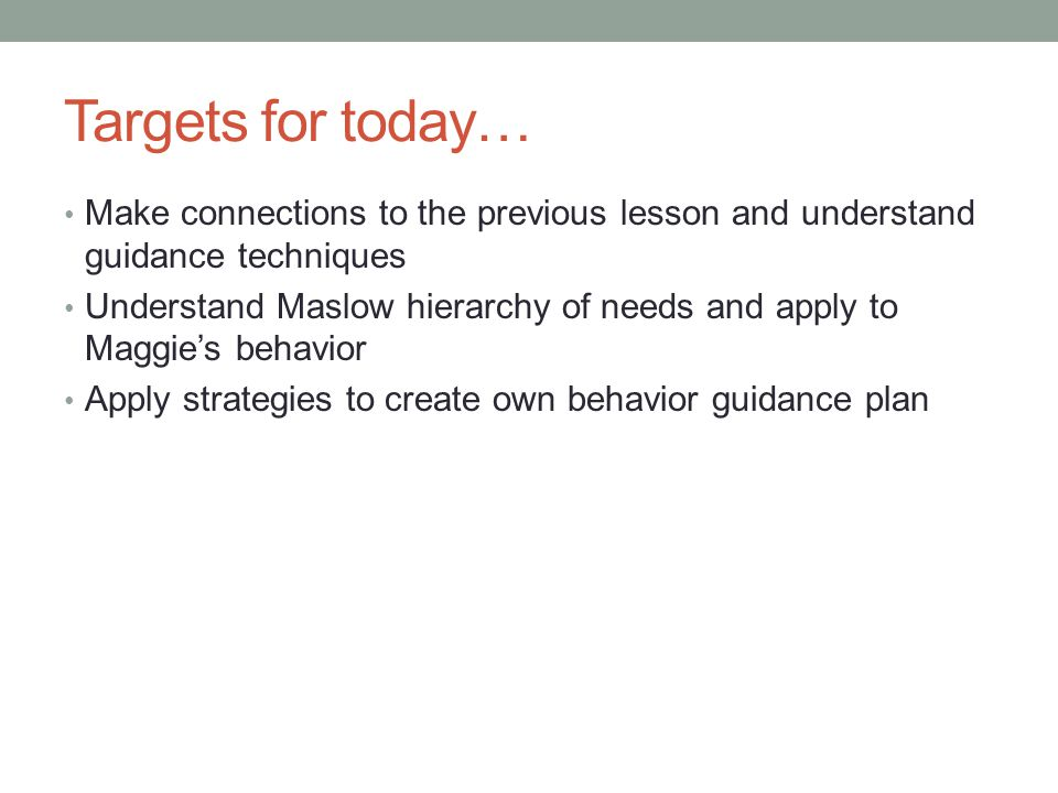 Targets for today… Make connections to the previous lesson and understand guidance techniques Understand Maslow hierarchy of needs and apply to Maggie