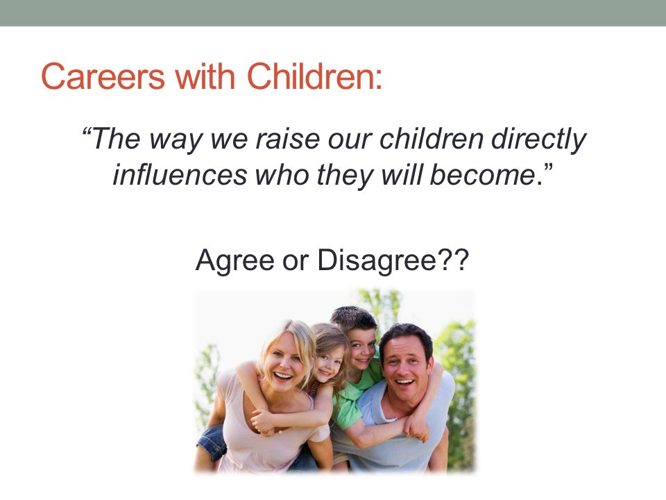 """Careers with Children: """"The way we raise our children directly influences who they will become."""" Agree or Disagree??"""