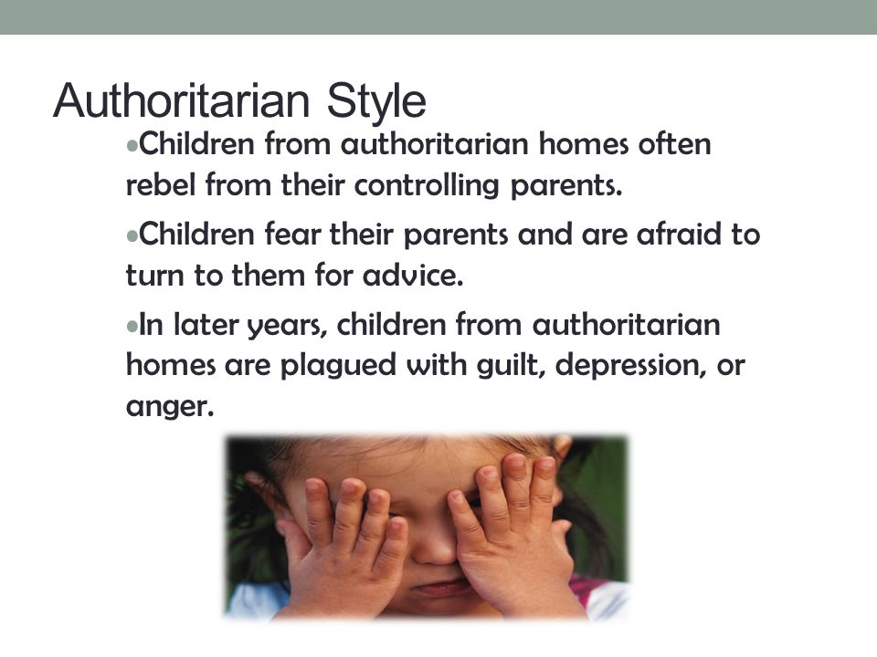 Authoritarian Style Children from authoritarian homes often rebel from their controlling parents. Children fear their parents and are afraid to turn t