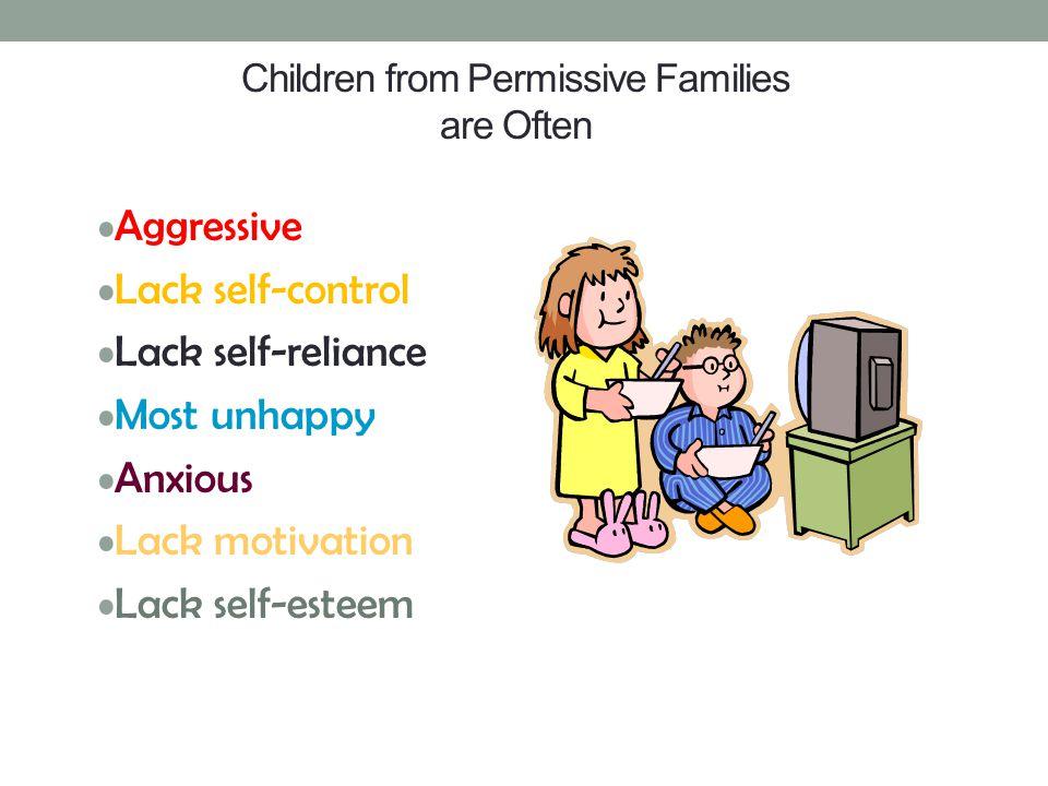 Children from Permissive Families are Often Aggressive Lack self-control Lack self-reliance Most unhappy Anxious Lack motivation Lack self-esteem