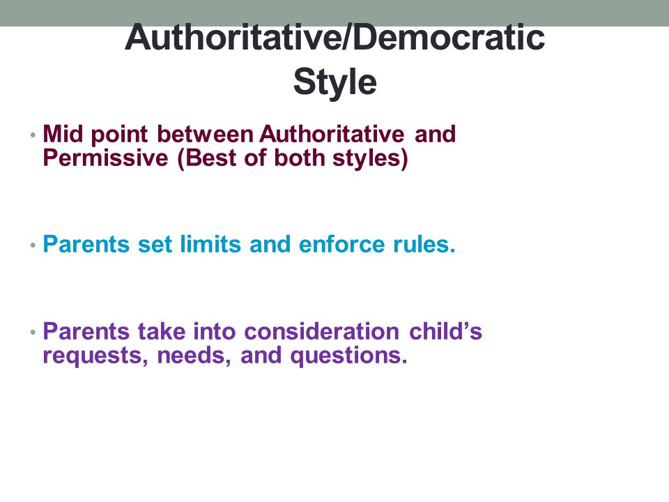 Authoritative/Democratic Style Mid point between Authoritative and Permissive (Best of both styles) Parents set limits and enforce rules. Parents take