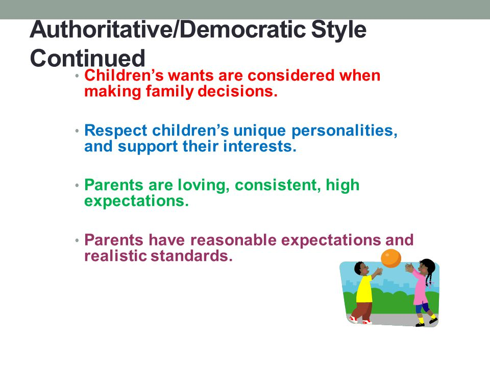 Authoritative/Democratic Style Continued Children's wants are considered when making family decisions. Respect children's unique personalities, and su