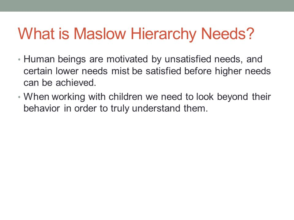 What is Maslow Hierarchy Needs? Human beings are motivated by unsatisfied needs, and certain lower needs mist be satisfied before higher needs can be