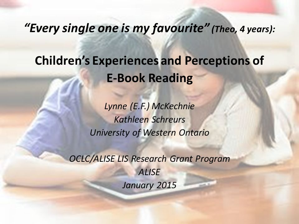 Every single one is my favourite (Theo, 4 years): Children's Experiences and Perceptions of E-Book Reading Lynne (E.F.) McKechnie Kathleen Schreurs University of Western Ontario OCLC/ALISE LIS Research Grant Program ALISE January 2015
