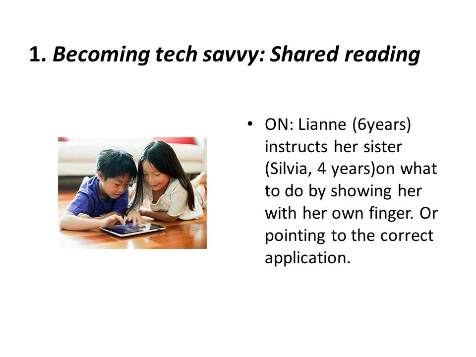 1. Becoming tech savvy: Shared reading ON: Lianne (6years) instructs her sister (Silvia, 4 years)on what to do by showing her with her own finger. Or