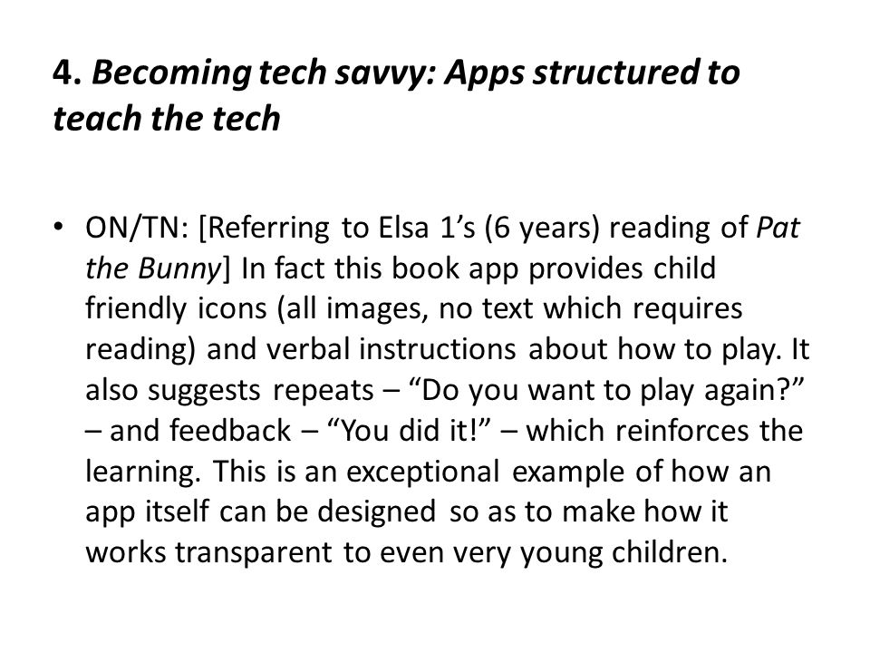 4. Becoming tech savvy: Apps structured to teach the tech ON/TN: [Referring to Elsa 1's (6 years) reading of Pat the Bunny] In fact this book app prov