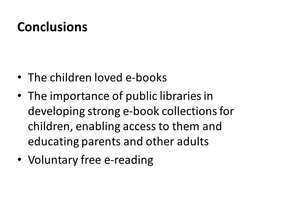 Conclusions The children loved e-books The importance of public libraries in developing strong e-book collections for children, enabling access to the