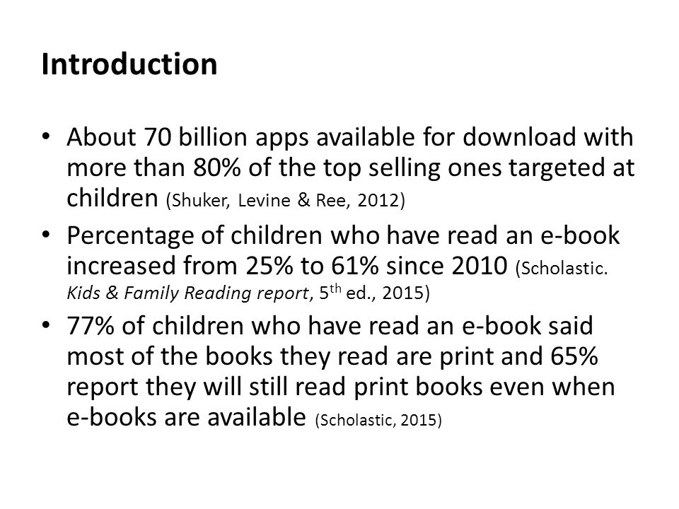 Introduction About 70 billion apps available for download with more than 80% of the top selling ones targeted at children (Shuker, Levine & Ree, 2012) Percentage of children who have read an e-book increased from 25% to 61% since 2010 (Scholastic.
