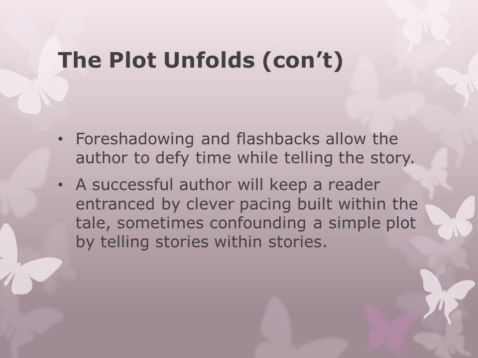 The Plot Unfolds (con't) Foreshadowing and flashbacks allow the author to defy time while telling the story. A successful author will keep a reader en