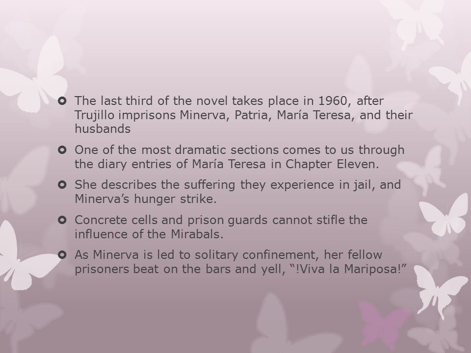  The last third of the novel takes place in 1960, after Trujillo imprisons Minerva, Patria, María Teresa, and their husbands  One of the most dramat