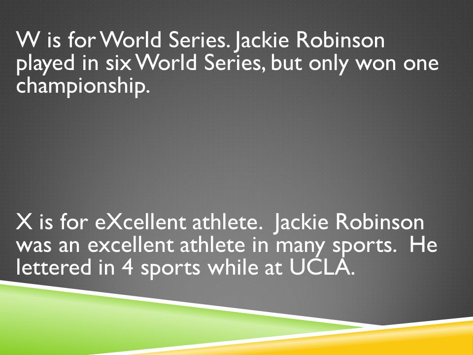 W is for World Series. Jackie Robinson played in six World Series, but only won one championship.