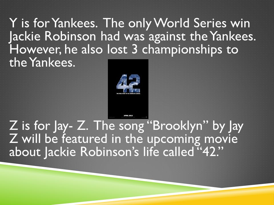 Y is for Yankees. The only World Series win Jackie Robinson had was against the Yankees.