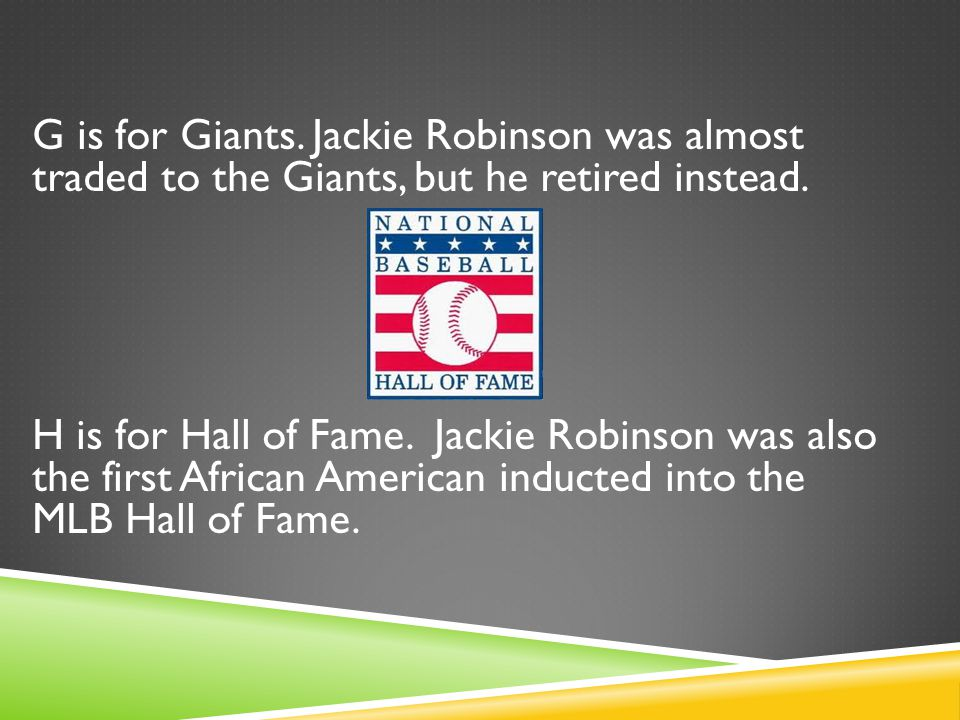 G is for Giants. Jackie Robinson was almost traded to the Giants, but he retired instead.