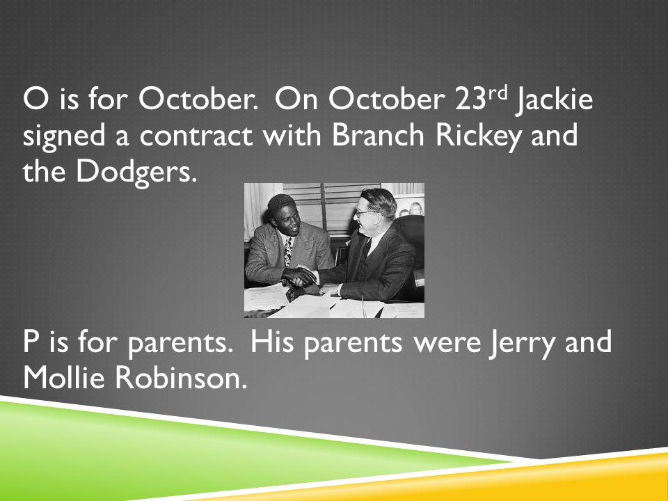 O is for October. On October 23 rd Jackie signed a contract with Branch Rickey and the Dodgers.