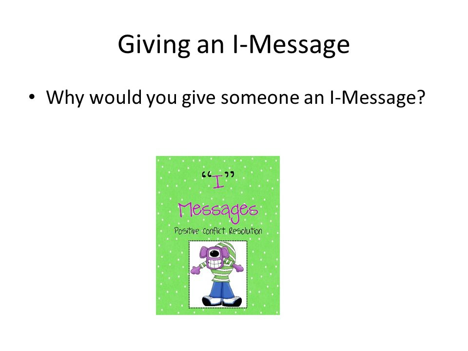 Giving an I-Message Why would you give someone an I-Message
