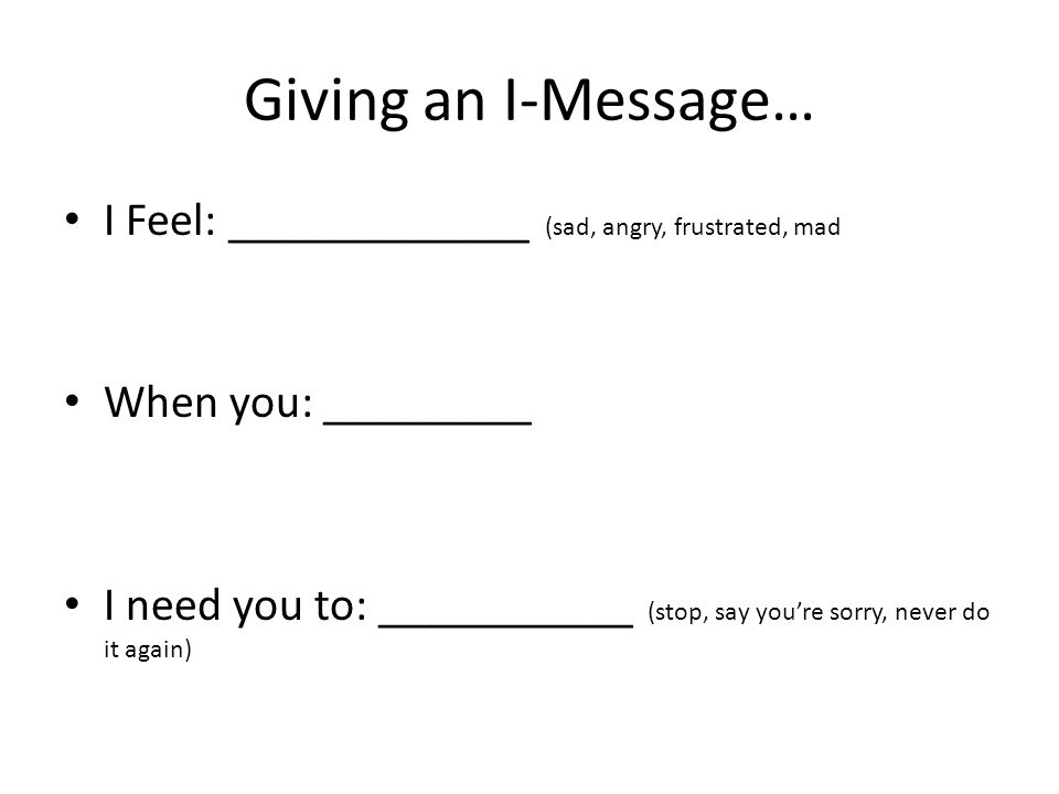 Giving an I-Message… I Feel: _____________ (sad, angry, frustrated, mad When you: _________ I need you to: ___________ (stop, say you're sorry, never do it again)