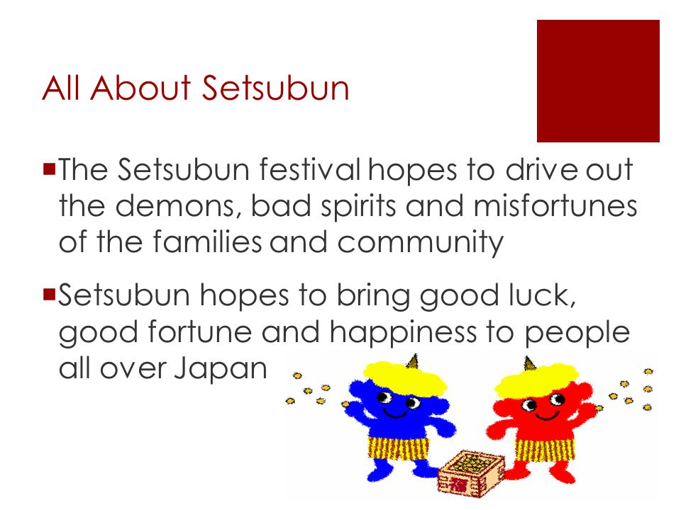 All About Setsubun  The Setsubun festival hopes to drive out the demons, bad spirits and misfortunes of the families and community  Setsubun hopes t
