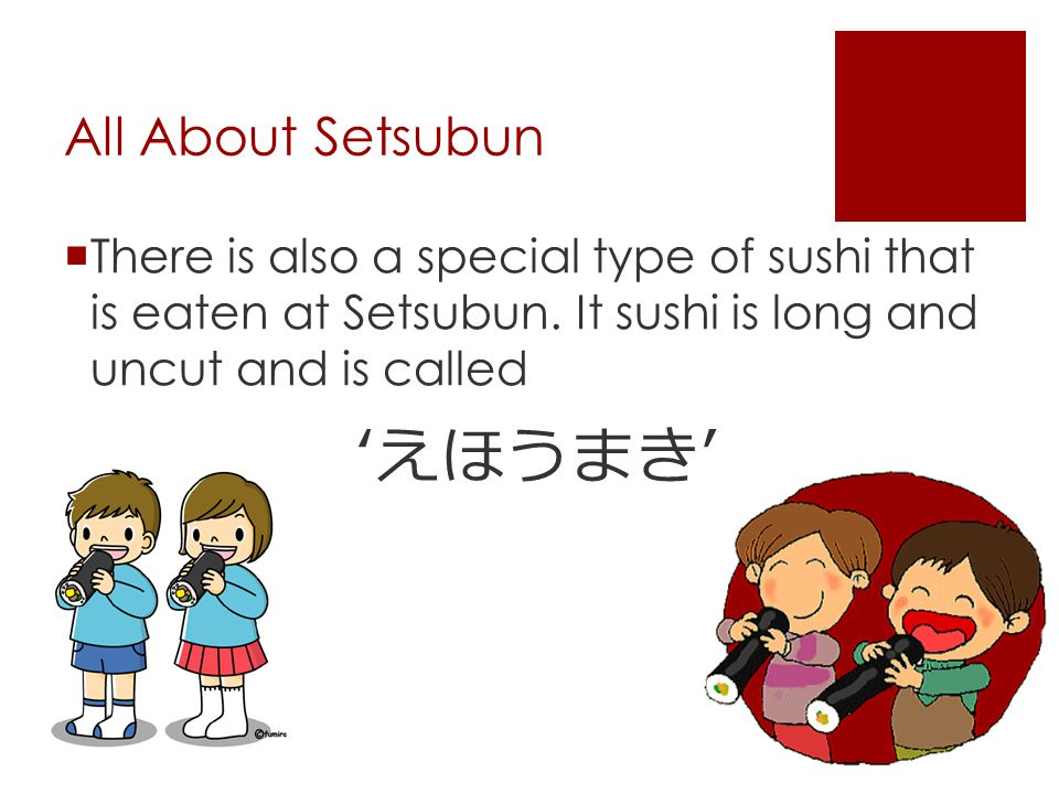 All About Setsubun  There is also a special type of sushi that is eaten at Setsubun. It sushi is long and uncut and is called ' えほうまき '
