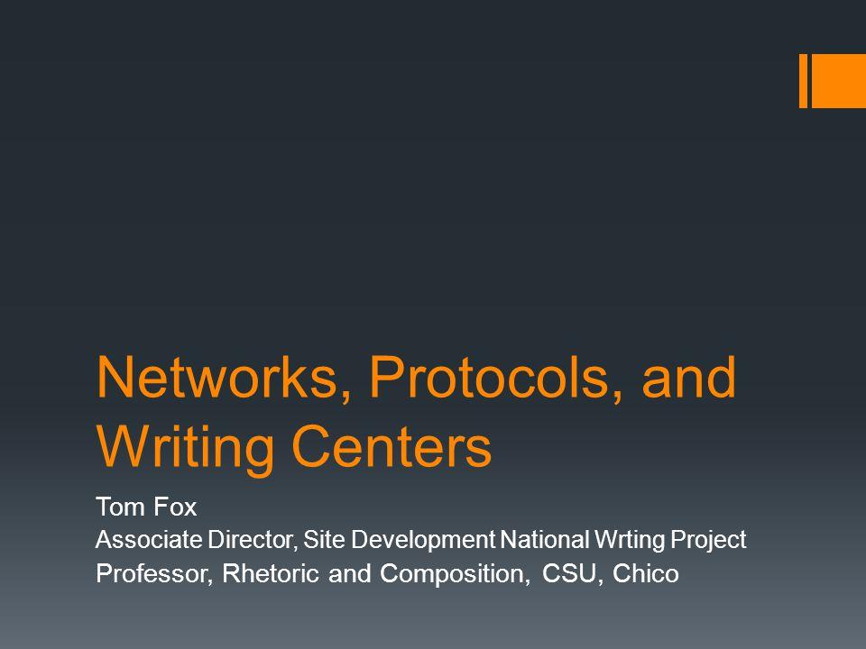 Networks, Protocols, and Writing Centers Tom Fox Associate Director, Site Development National Wrting Project Professor, Rhetoric and Composition, CSU, Chico