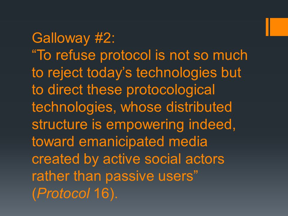 """Galloway #2: """"To refuse protocol is not so much to reject today's technologies but to direct these protocological technologies, whose distributed stru"""
