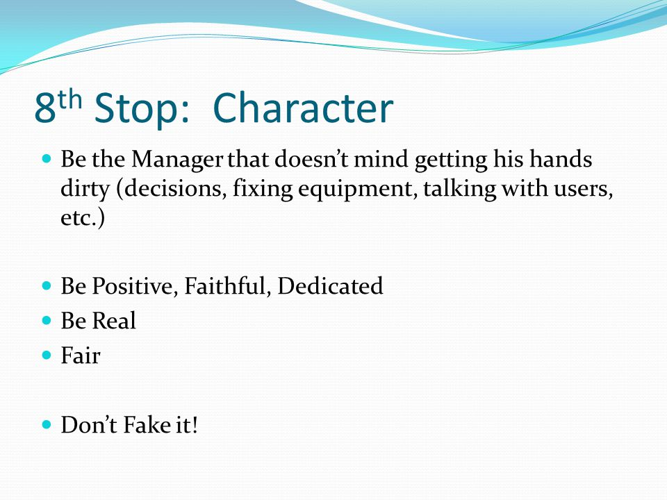8 th Stop: Character Be the Manager that doesn't mind getting his hands dirty (decisions, fixing equipment, talking with users, etc.) Be Positive, Faithful, Dedicated Be Real Fair Don't Fake it!