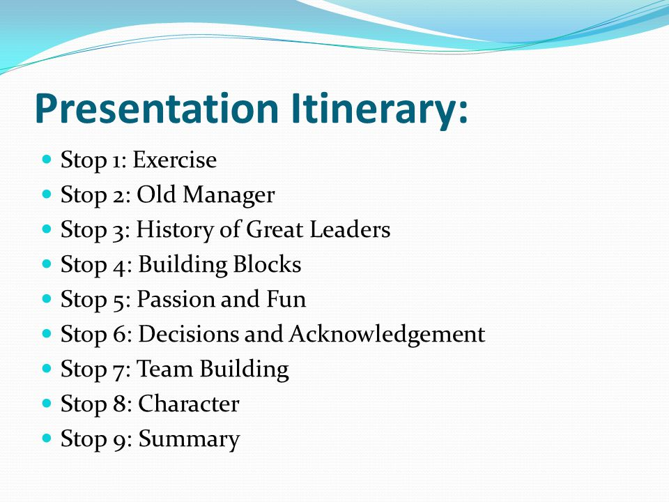 Presentation Itinerary: Stop 1: Exercise Stop 2: Old Manager Stop 3: History of Great Leaders Stop 4: Building Blocks Stop 5: Passion and Fun Stop 6: Decisions and Acknowledgement Stop 7: Team Building Stop 8: Character Stop 9: Summary