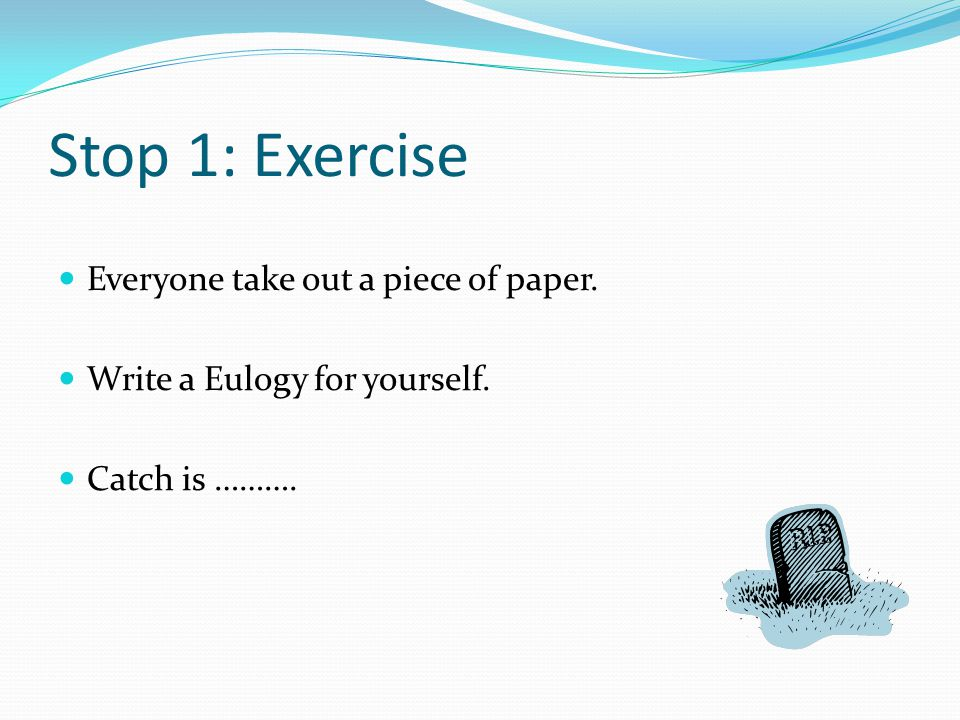 Stop 1: Exercise Everyone take out a piece of paper. Write a Eulogy for yourself. Catch is ……….