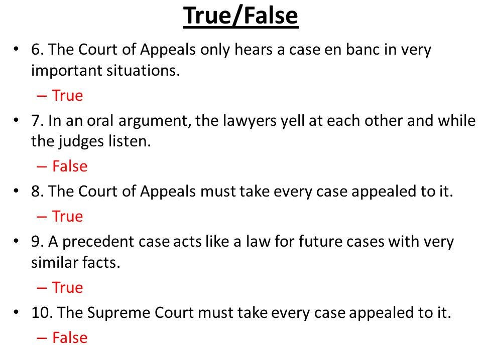 True/False 6. The Court of Appeals only hears a case en banc in very important situations. – True 7. In an oral argument, the lawyers yell at each oth