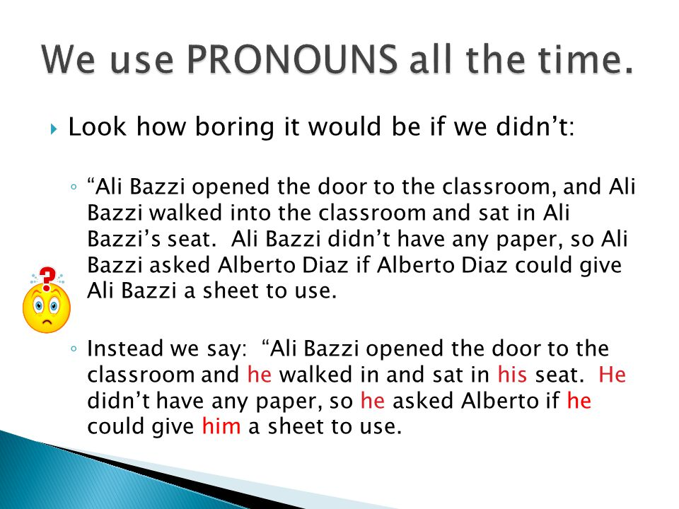 """ Look how boring it would be if we didn't: ◦ """"Ali Bazzi opened the door to the classroom, and Ali Bazzi walked into the classroom and sat in Ali Bazz"""