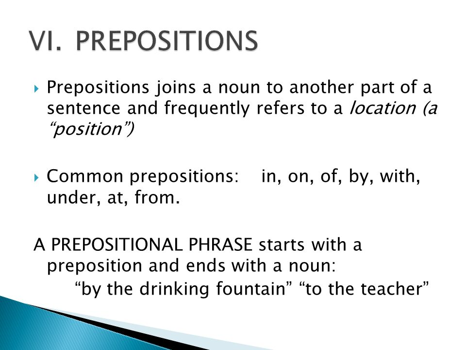 """ Prepositions joins a noun to another part of a sentence and frequently refers to a location (a """"position"""")  Common prepositions:in, on, of, by, wit"""
