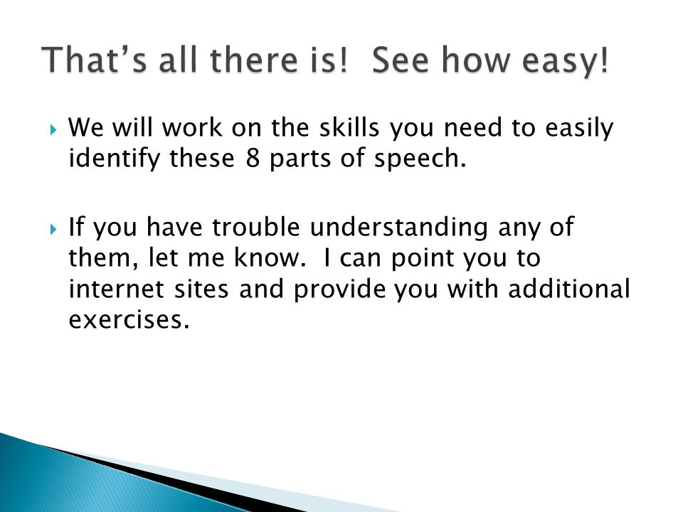  We will work on the skills you need to easily identify these 8 parts of speech.  If you have trouble understanding any of them, let me know. I can