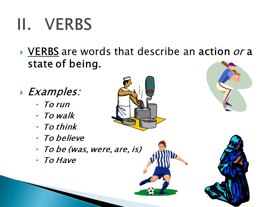  VERBS are words that describe an action or a state of being.  Examples:  To run  To walk  To think  To believe  To be (was, were, are, is)  T