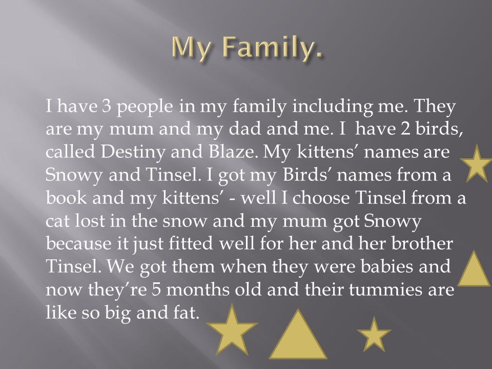 I have 3 people in my family including me. They are my mum and my dad and me.