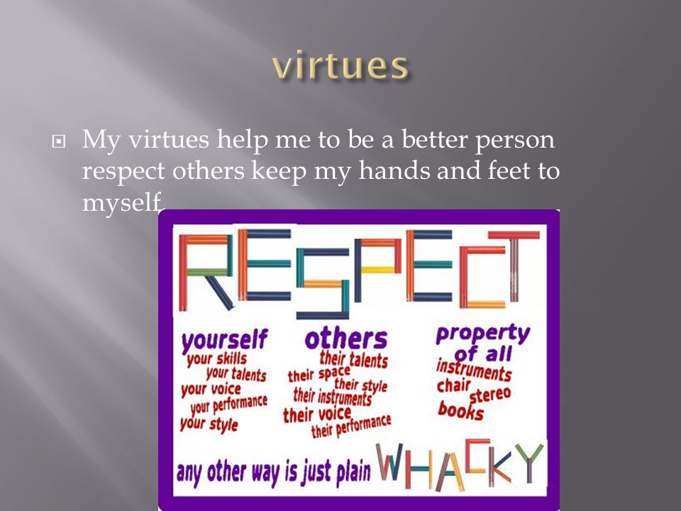  My virtues help me to be a better person respect others keep my hands and feet to myself.