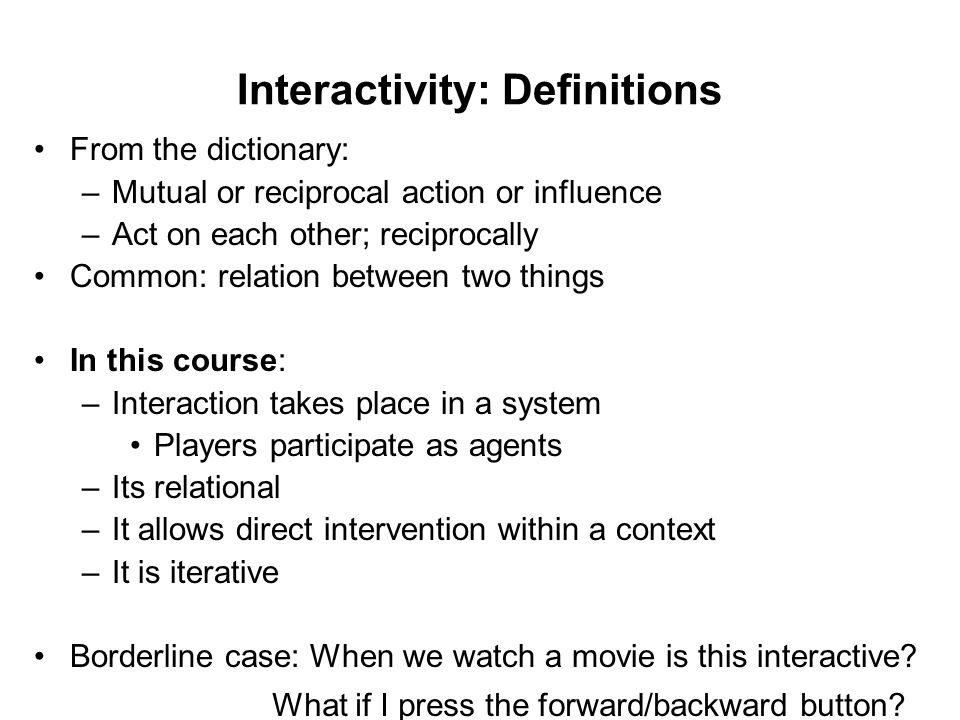 Interactivity: Definitions From the dictionary: –Mutual or reciprocal action or influence –Act on each other; reciprocally Common: relation between tw
