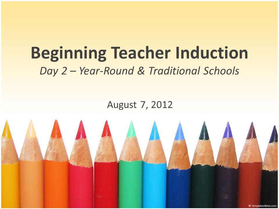 Beginning Teacher Induction Day 2 – Year-Round & Traditional Schools August 7, 2012
