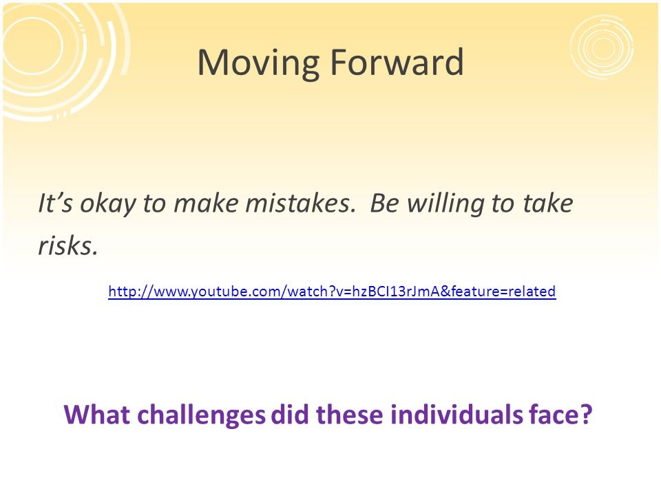 Moving Forward It's okay to make mistakes. Be willing to take risks.