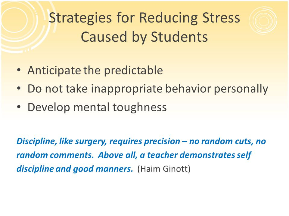Strategies for Reducing Stress Caused by Students Anticipate the predictable Do not take inappropriate behavior personally Develop mental toughness Discipline, like surgery, requires precision – no random cuts, no random comments.