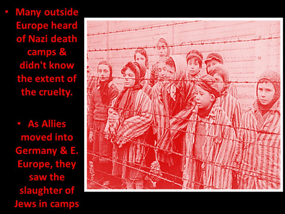 Many outside Europe heard of Nazi death camps & didn t know the extent of the cruelty.