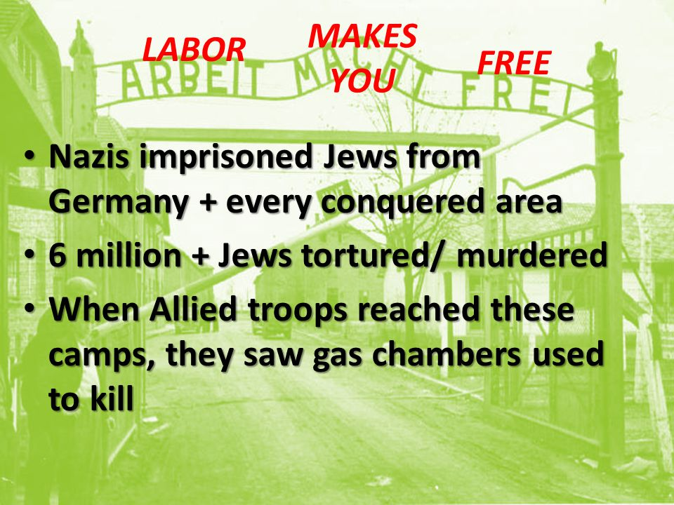 Nazis imprisoned Jews from Germany + every conquered area Nazis imprisoned Jews from Germany + every conquered area 6 million + Jews tortured/ murdered 6 million + Jews tortured/ murdered When Allied troops reached these camps, they saw gas chambers used to kill When Allied troops reached these camps, they saw gas chambers used to kill LABOR MAKES YOU FREE
