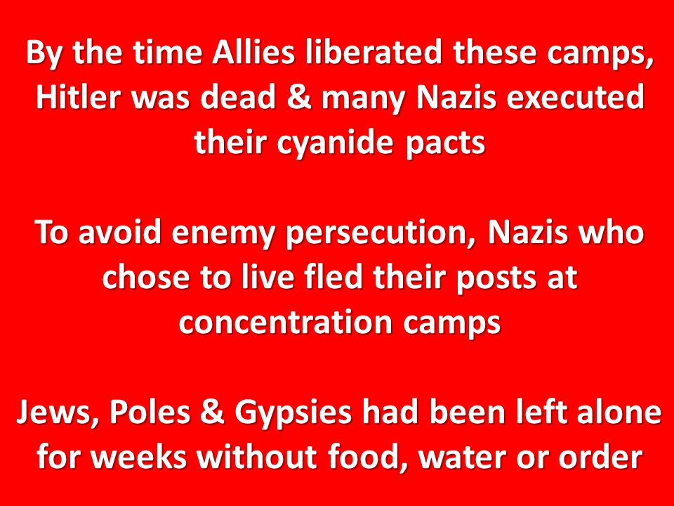 By the time Allies liberated these camps, Hitler was dead & many Nazis executed their cyanide pacts To avoid enemy persecution, Nazis who chose to live fled their posts at concentration camps Jews, Poles & Gypsies had been left alone for weeks without food, water or order