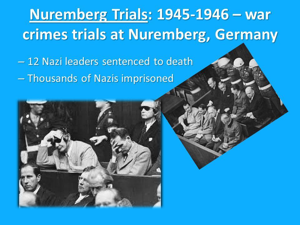 Nuremberg Trials: 1945-1946 – war crimes trials at Nuremberg, Germany – 12 Nazi leaders sentenced to death – Thousands of Nazis imprisoned