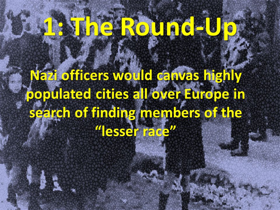 1: The Round-Up Nazi officers would canvas highly populated cities all over Europe in search of finding members of the lesser race