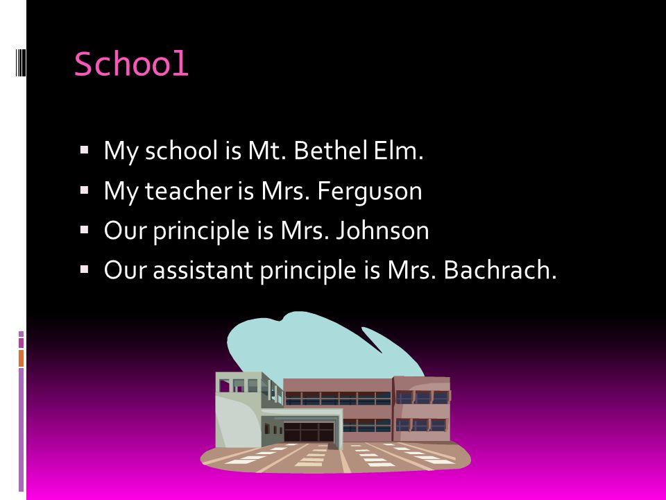 School  My school is Mt. Bethel Elm.  My teacher is Mrs. Ferguson  Our principle is Mrs. Johnson  Our assistant principle is Mrs. Bachrach.
