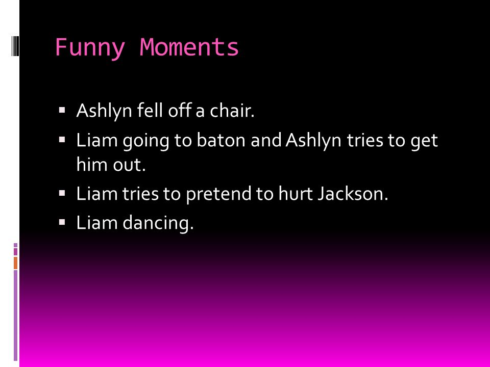 Funny Moments  Ashlyn fell off a chair.  Liam going to baton and Ashlyn tries to get him out.  Liam tries to pretend to hurt Jackson.  Liam dancin