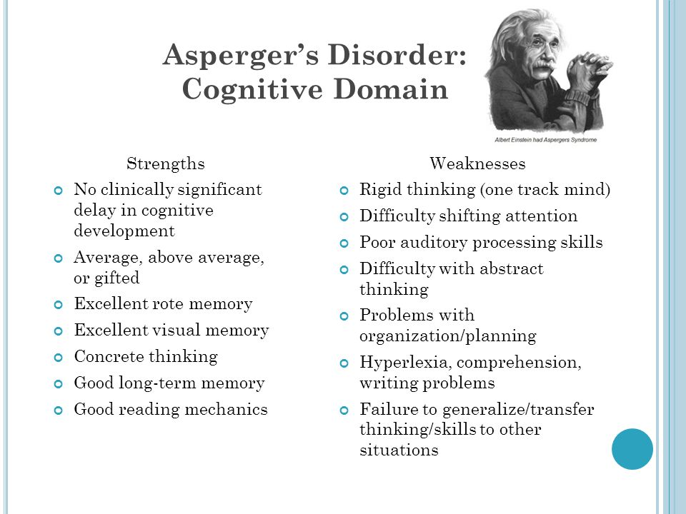 Asperger's Disorder: Cognitive Domain Strengths No clinically significant delay in cognitive development Average, above average, or gifted Excellent r