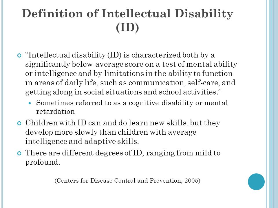 Definition of Intellectual Disability (ID) Intellectual disability (ID) is characterized both by a significantly below-average score on a test of mental ability or intelligence and by limitations in the ability to function in areas of daily life, such as communication, self-care, and getting along in social situations and school activities. Sometimes referred to as a cognitive disability or mental retardation Children with ID can and do learn new skills, but they develop more slowly than children with average intelligence and adaptive skills.